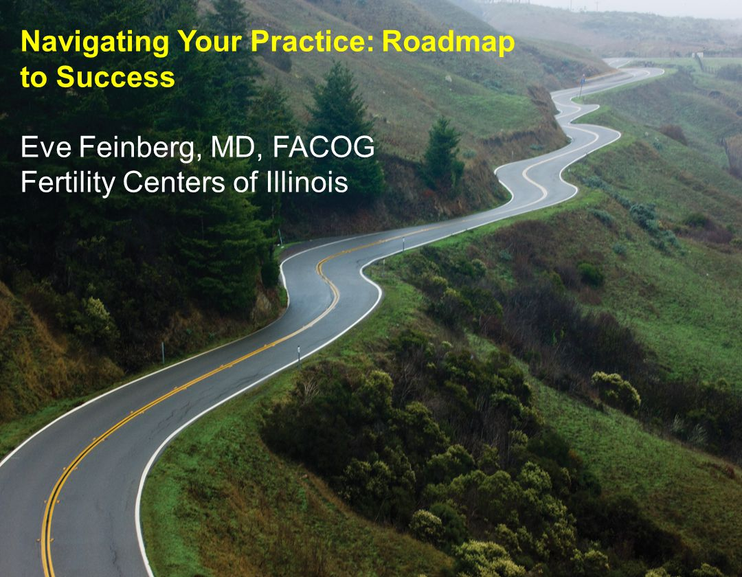 Navigating Your Practice: Roadmap to Success Eve Feinberg, MD, FACOG Fertility Centers of Illinois