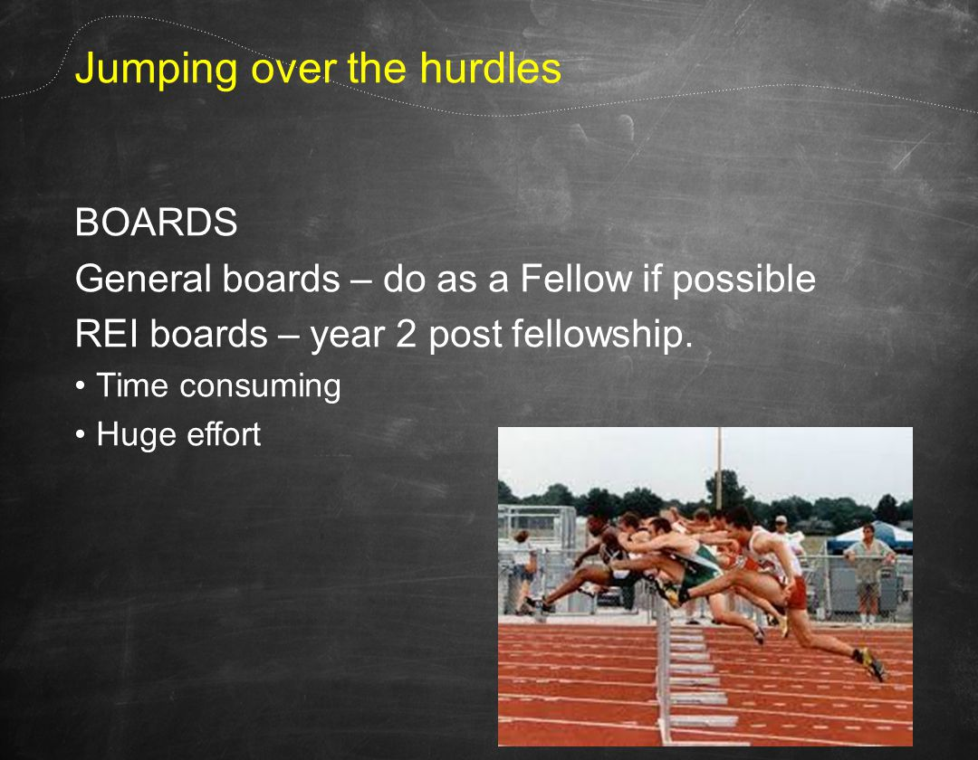 Jumping over the hurdles BOARDS General boards – do as a Fellow if possible REI boards – year 2 post fellowship.