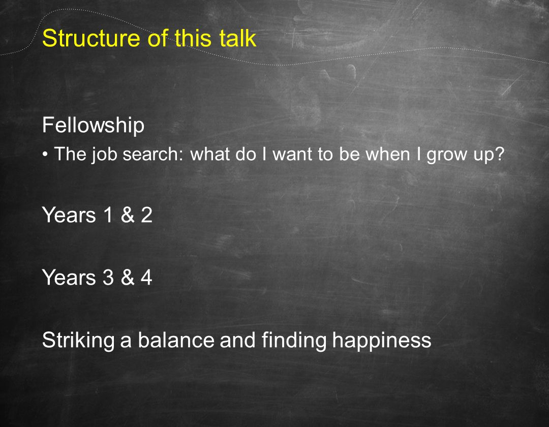 Structure of this talk Fellowship The job search: what do I want to be when I grow up.