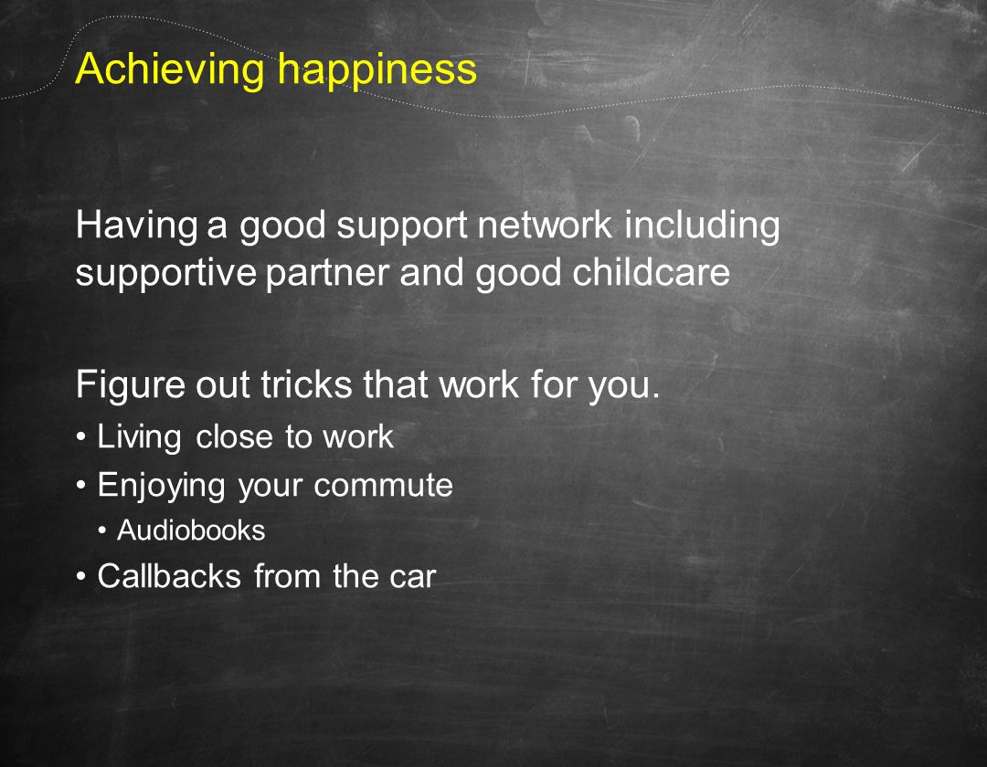 Achieving happiness Having a good support network including supportive partner and good childcare Figure out tricks that work for you.