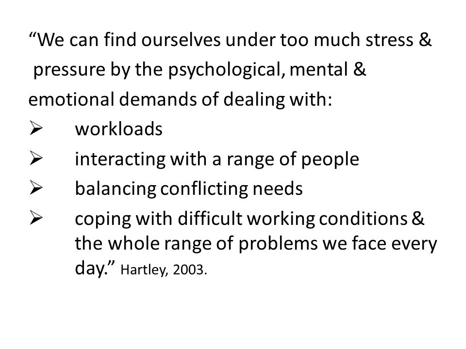 We can find ourselves under too much stress & pressure by the psychological, mental & emotional demands of dealing with:  workloads  interacting with a range of people  balancing conflicting needs  coping with difficult working conditions & the whole range of problems we face every day. Hartley, 2003.