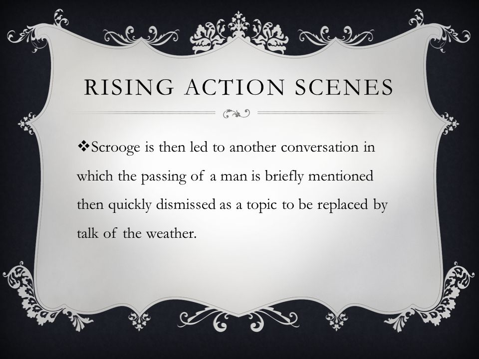 RISING ACTION SCENES  Scrooge is then led to another conversation in which the passing of a man is briefly mentioned then quickly dismissed as a topic to be replaced by talk of the weather.