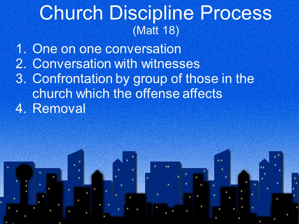 Church Discipline Process (Matt 18) 1.One on one conversation 2.Conversation with witnesses 3.Confrontation by group of those in the church which the offense affects 4.Removal