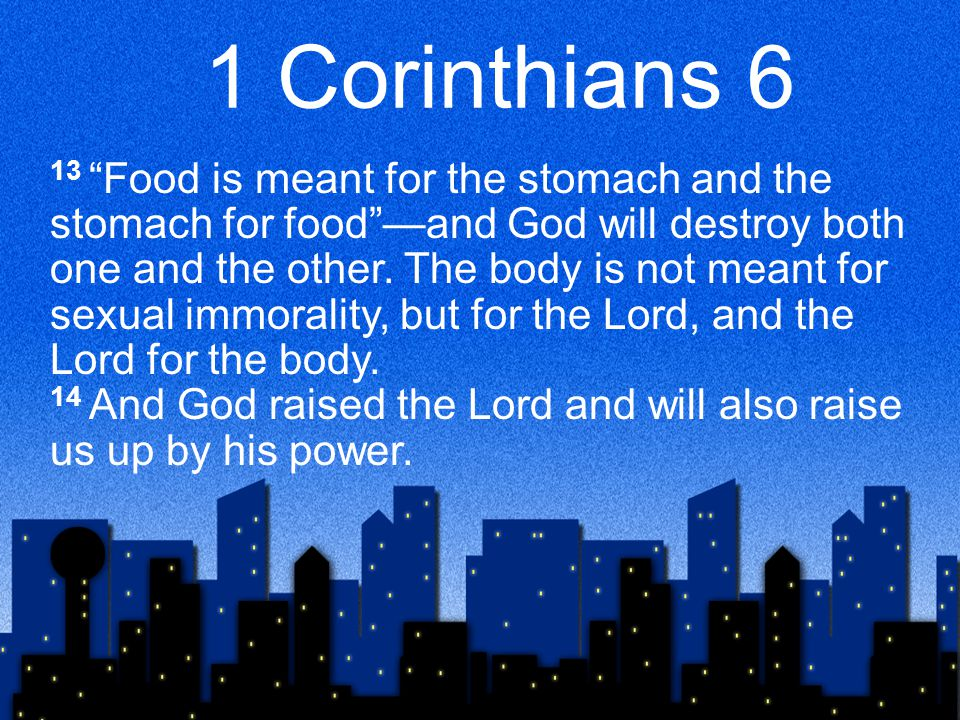 1 Corinthians 6 13 Food is meant for the stomach and the stomach for food —and God will destroy both one and the other.