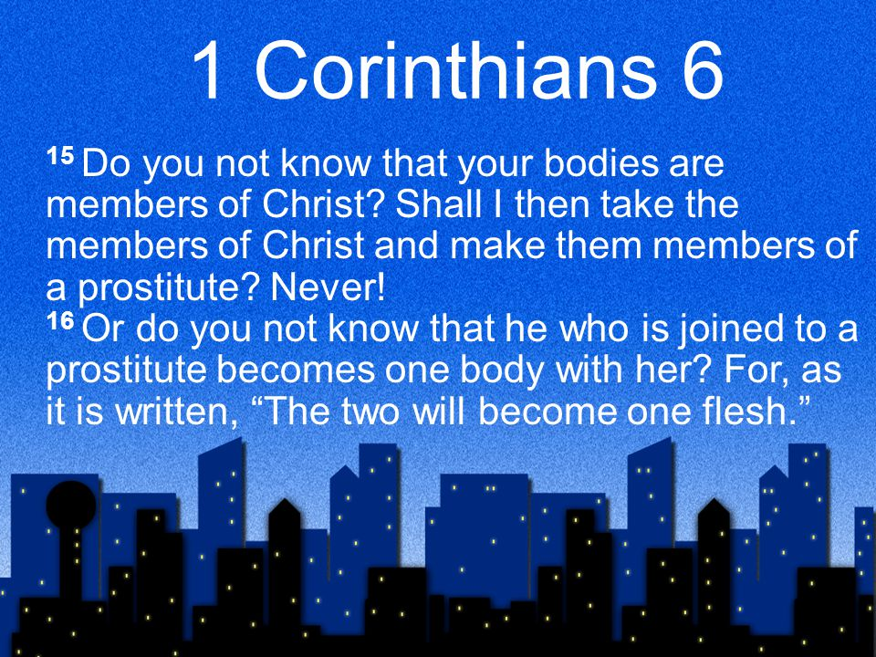 1 Corinthians 6 15 Do you not know that your bodies are members of Christ.
