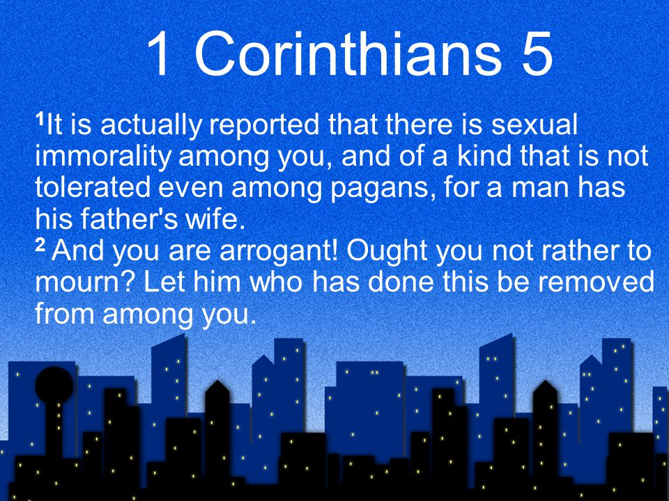 1 Corinthians 5 1 It is actually reported that there is sexual immorality among you, and of a kind that is not tolerated even among pagans, for a man has his father s wife.