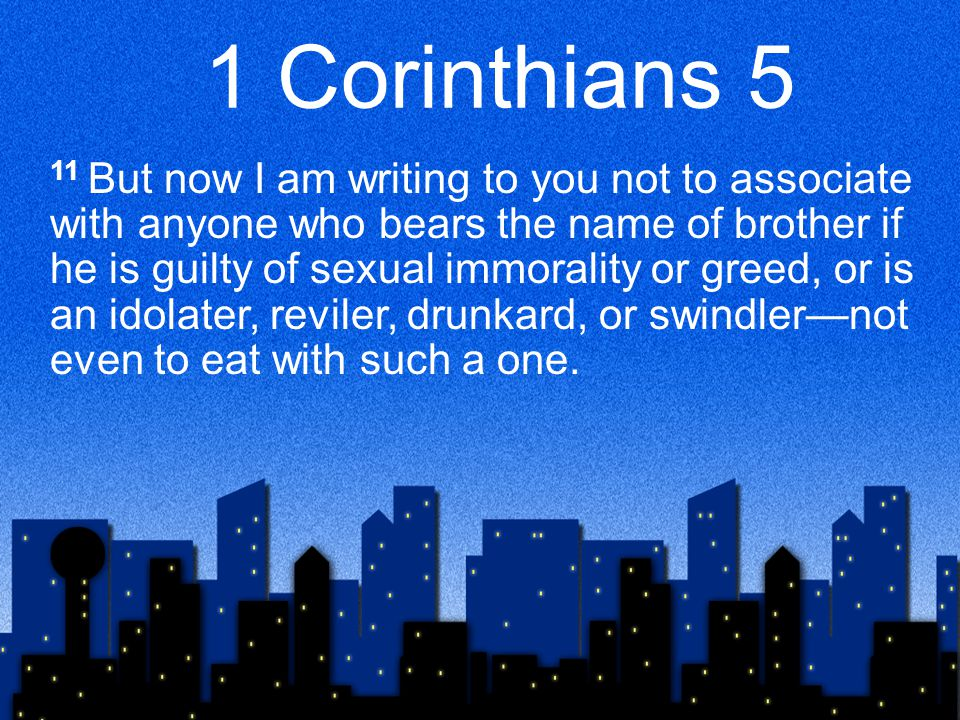 1 Corinthians 5 11 But now I am writing to you not to associate with anyone who bears the name of brother if he is guilty of sexual immorality or greed, or is an idolater, reviler, drunkard, or swindler—not even to eat with such a one.