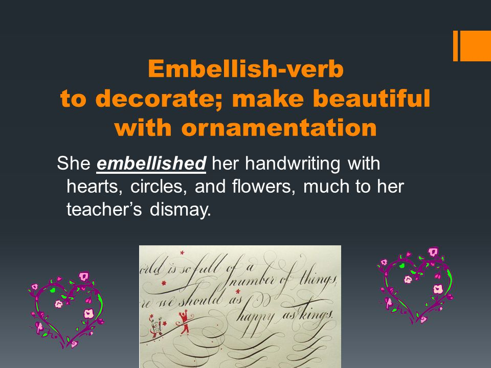 Embellish-verb to decorate; make beautiful with ornamentation She embellished her handwriting with hearts, circles, and flowers, much to her teacher's dismay.