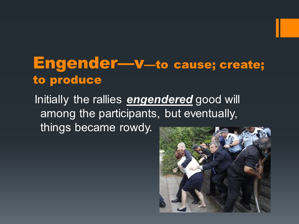 Engender—v —to cause; create; to produce Initially the rallies engendered good will among the participants, but eventually, things became rowdy.