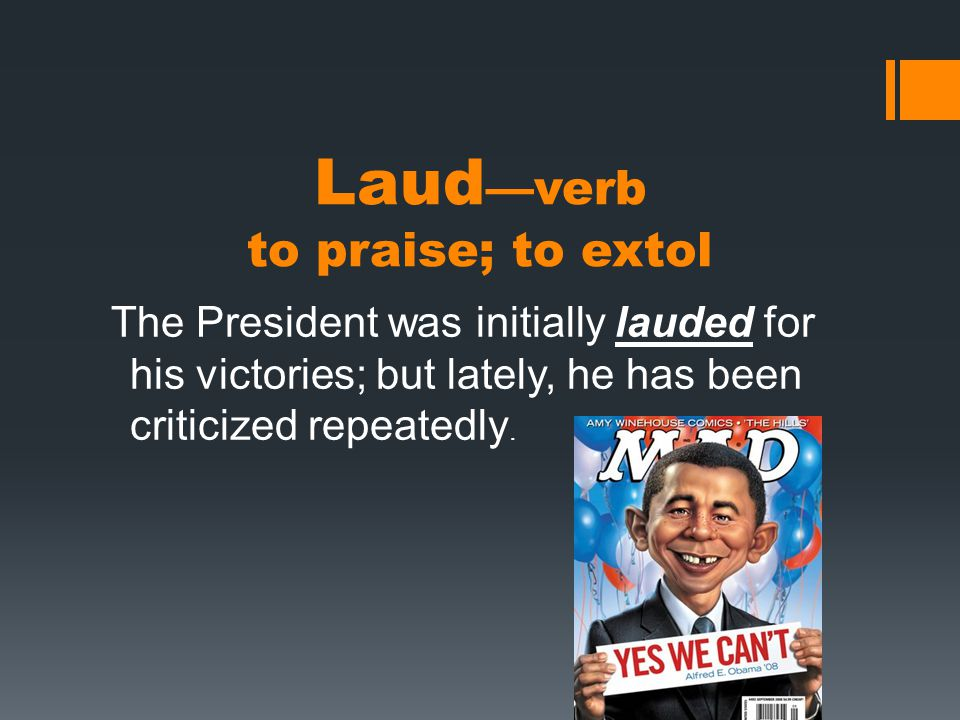 Laud —verb to praise; to extol The President was initially lauded for his victories; but lately, he has been criticized repeatedly.