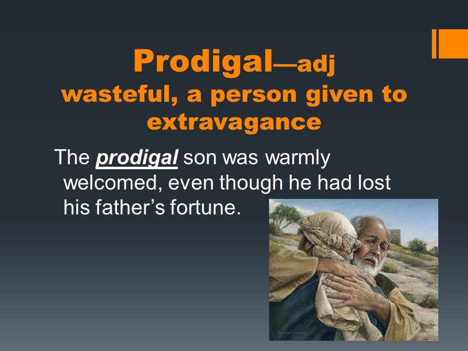 Prodigal —adj wasteful, a person given to extravagance The prodigal son was warmly welcomed, even though he had lost his father's fortune.
