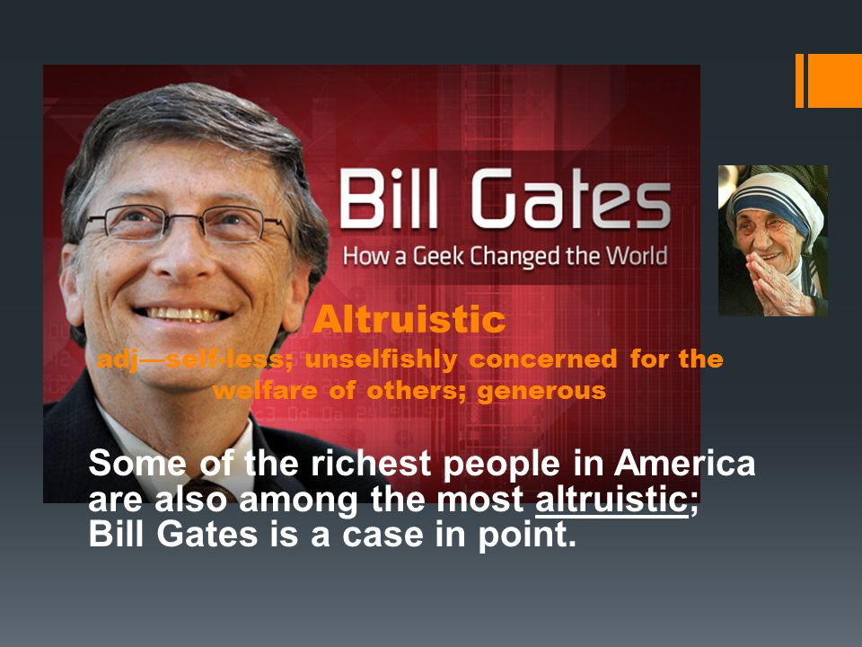 Altruistic adj—self-less; unselfishly concerned for the welfare of others; generous Some of the richest people in America are also among the most altruistic; Bill Gates is a case in point.