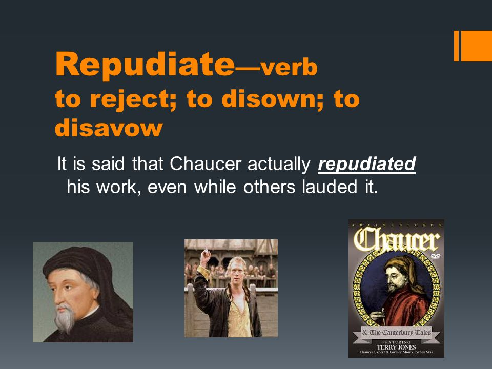 Repudiate —verb to reject; to disown; to disavow It is said that Chaucer actually repudiated his work, even while others lauded it.