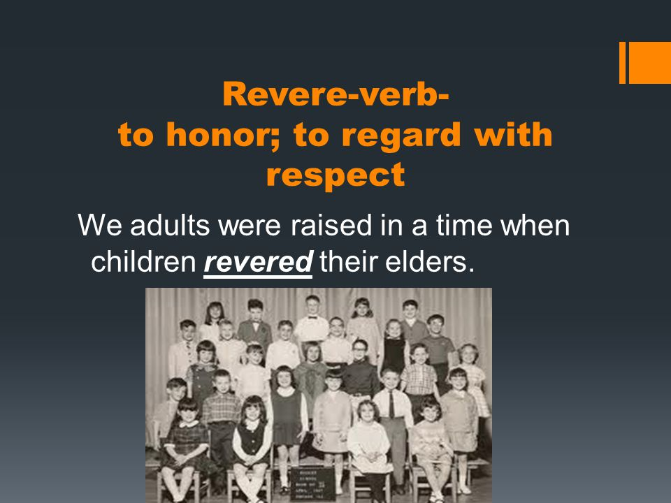 Revere-verb- to honor; to regard with respect We adults were raised in a time when children revered their elders.
