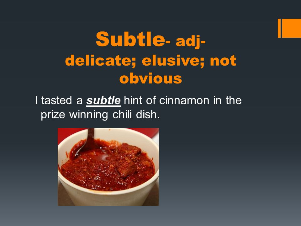 Subtle - adj- delicate; elusive; not obvious I tasted a subtle hint of cinnamon in the prize winning chili dish.