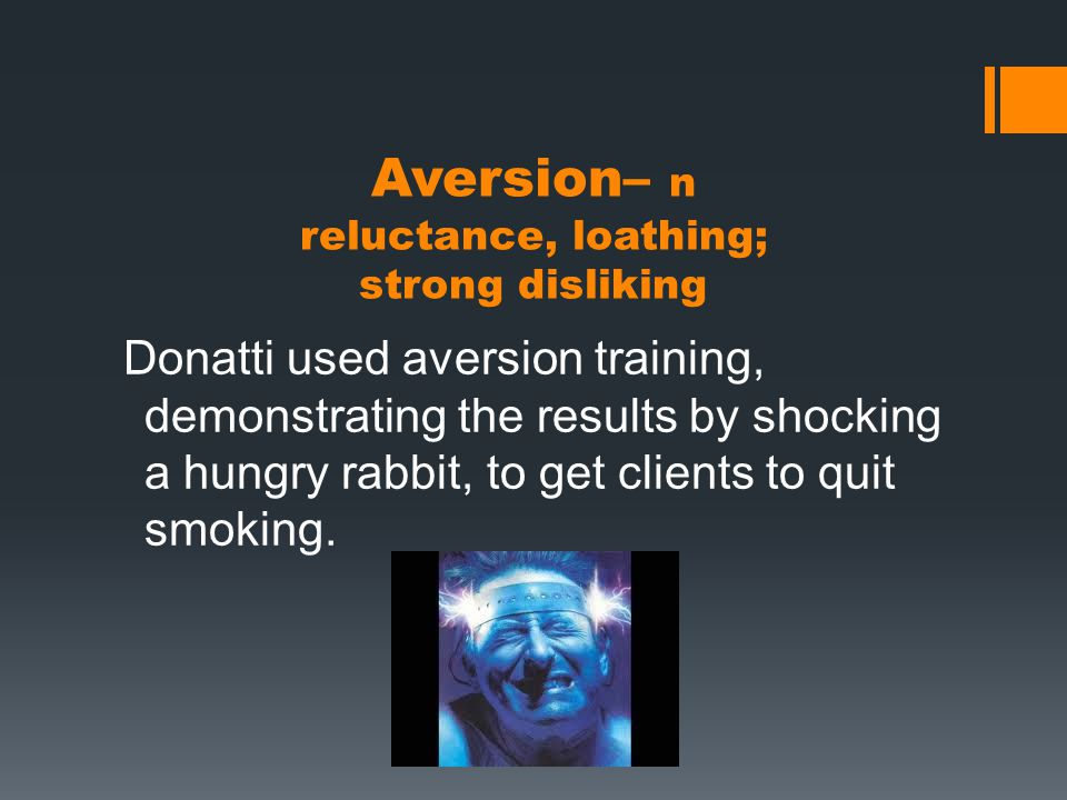 Aversion– n reluctance, loathing; strong disliking Donatti used aversion training, demonstrating the results by shocking a hungry rabbit, to get clients to quit smoking.
