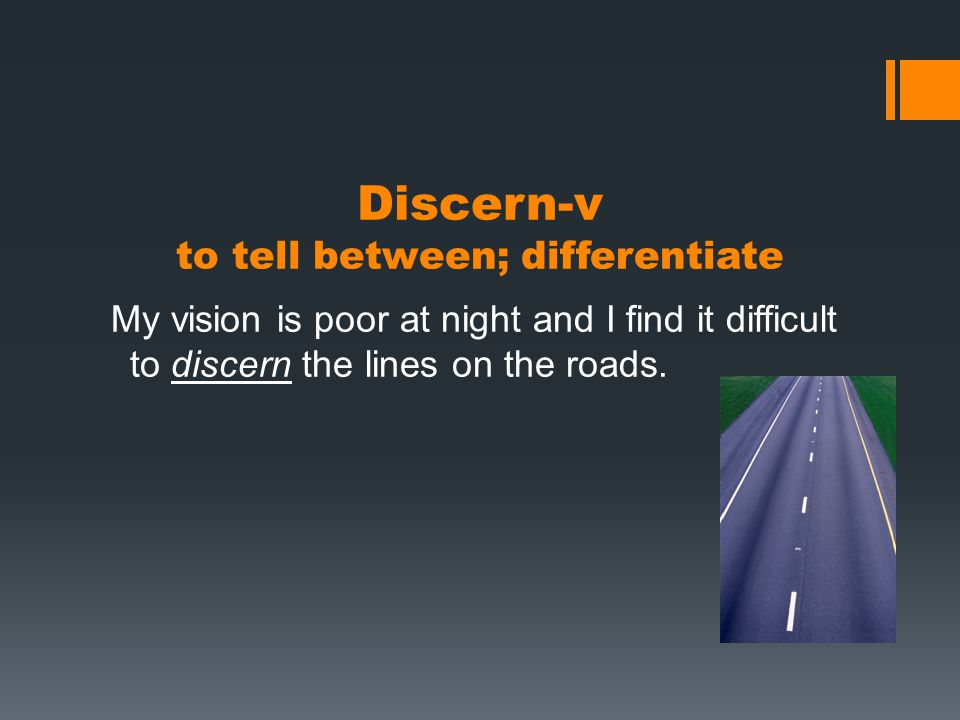 Discern-v to tell between; differentiate My vision is poor at night and I find it difficult to discern the lines on the roads.