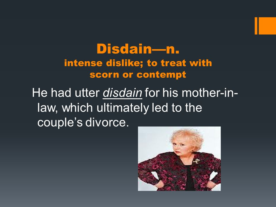 Disdain—n. intense dislike; to treat with scorn or contempt He had utter disdain for his mother-in- law, which ultimately led to the couple's divorce.