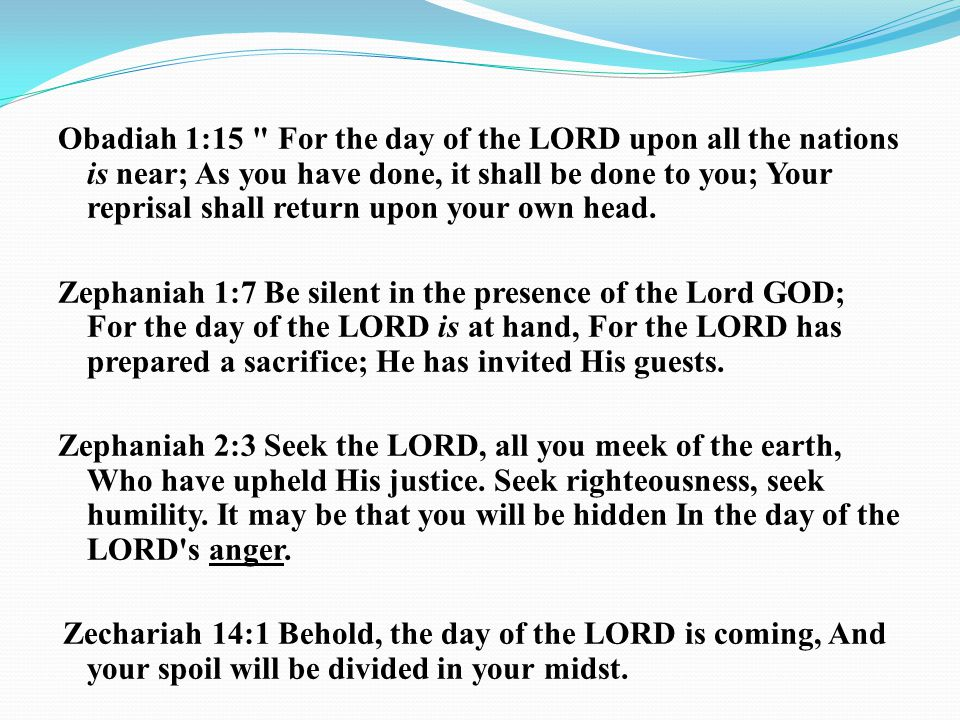 Obadiah 1:15 For the day of the LORD upon all the nations is near; As you have done, it shall be done to you; Your reprisal shall return upon your own head.