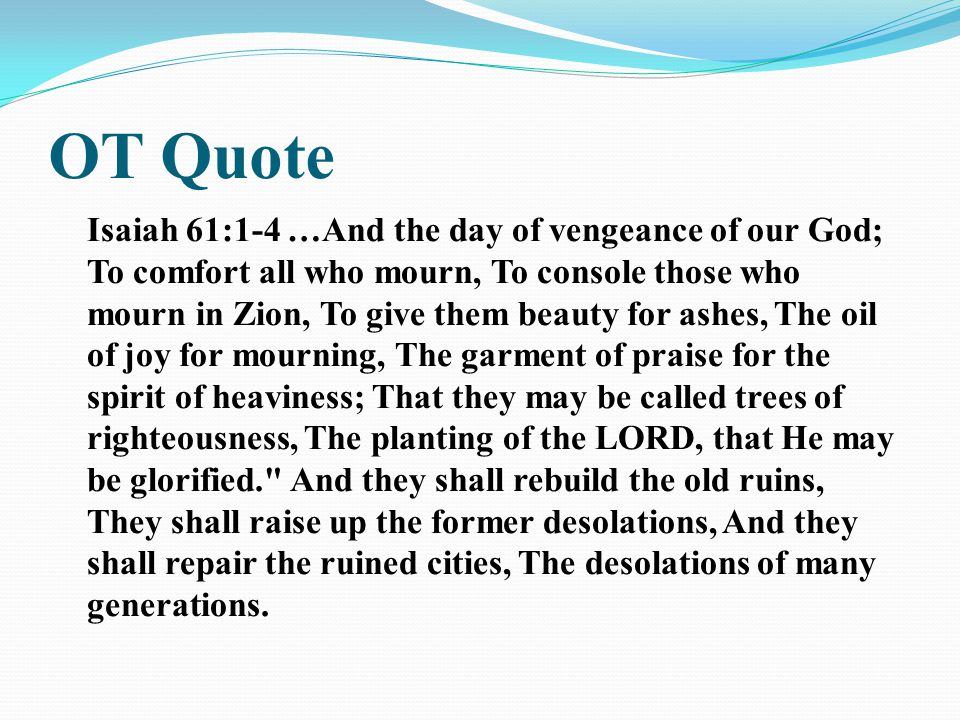 OT Quote Isaiah 61:1-4 …And the day of vengeance of our God; To comfort all who mourn, To console those who mourn in Zion, To give them beauty for ashes, The oil of joy for mourning, The garment of praise for the spirit of heaviness; That they may be called trees of righteousness, The planting of the LORD, that He may be glorified. And they shall rebuild the old ruins, They shall raise up the former desolations, And they shall repair the ruined cities, The desolations of many generations.