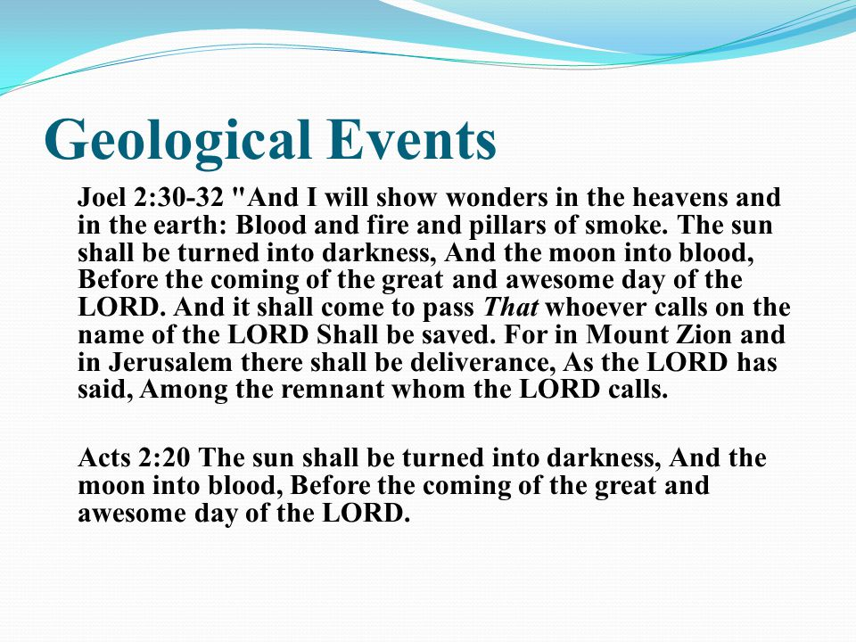 Geological Events Joel 2:30-32 And I will show wonders in the heavens and in the earth: Blood and fire and pillars of smoke.