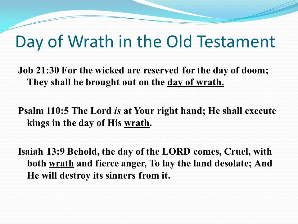Day of Wrath in the Old Testament Job 21:30 For the wicked are reserved for the day of doom; They shall be brought out on the day of wrath.