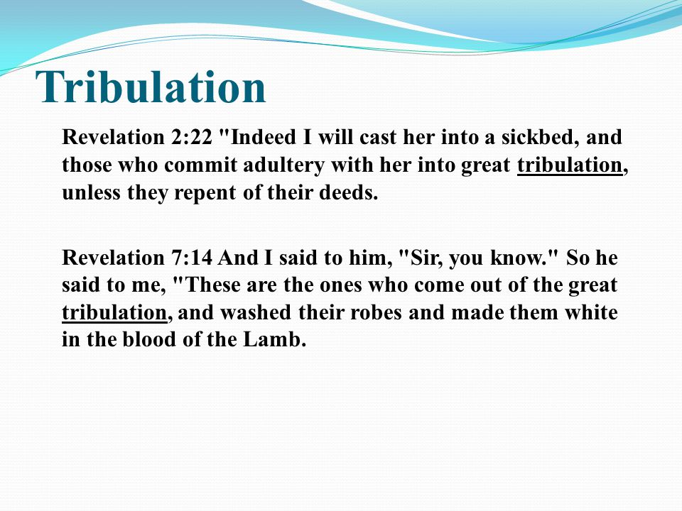 Tribulation Revelation 2:22 Indeed I will cast her into a sickbed, and those who commit adultery with her into great tribulation, unless they repent of their deeds.