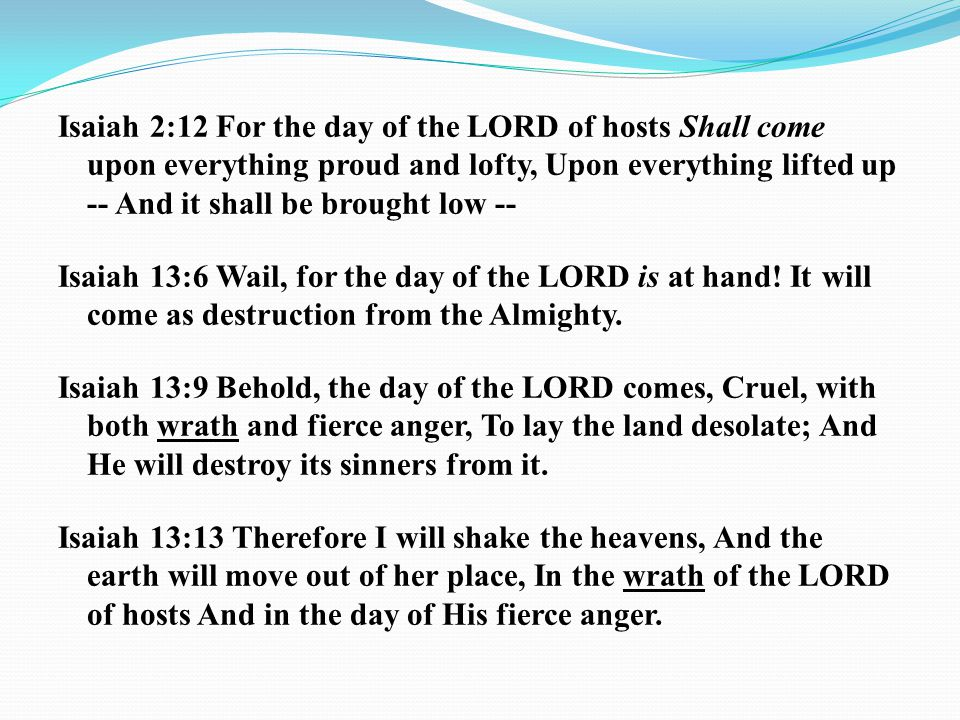 Isaiah 2:12 For the day of the LORD of hosts Shall come upon everything proud and lofty, Upon everything lifted up -- And it shall be brought low -- Isaiah 13:6 Wail, for the day of the LORD is at hand.