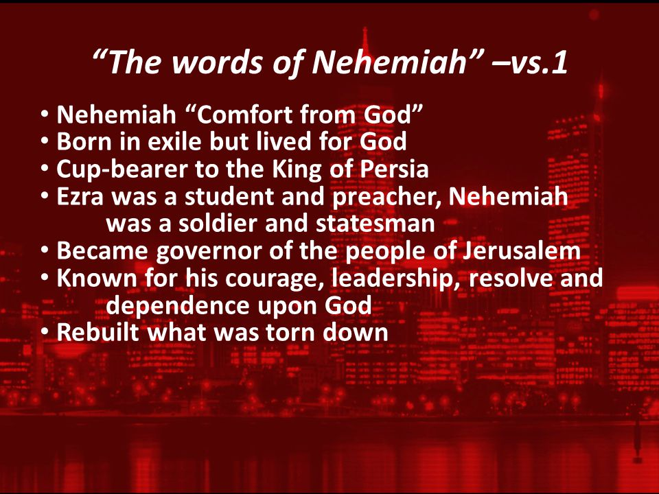 The words of Nehemiah –vs.1 Nehemiah Comfort from God Born in exile but lived for God Cup-bearer to the King of Persia Ezra was a student and preacher, Nehemiah was a soldier and statesman Became governor of the people of Jerusalem Known for his courage, leadership, resolve and dependence upon God Rebuilt what was torn down