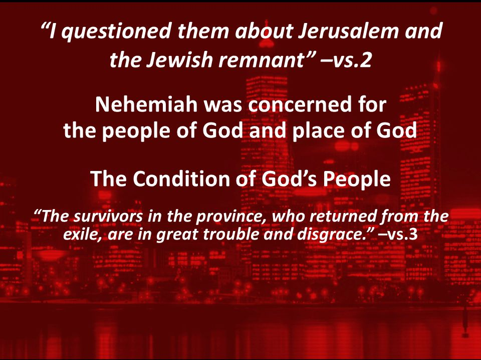 I questioned them about Jerusalem and the Jewish remnant –vs.2 Nehemiah was concerned for the people of God and place of God The Condition of God's People The survivors in the province, who returned from the exile, are in great trouble and disgrace. –vs.3