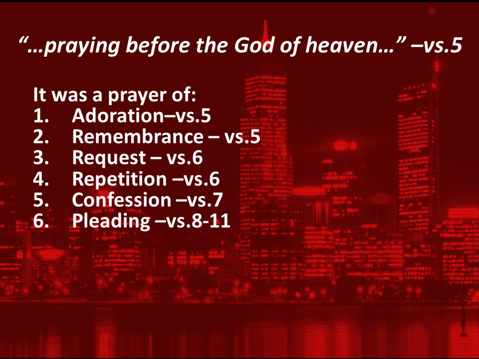 …praying before the God of heaven… –vs.5 It was a prayer of: 1.Adoration–vs.5 2.Remembrance – vs.5 3.Request – vs.6 4.Repetition –vs.6 5.Confession –vs.7 6.Pleading –vs.8-11