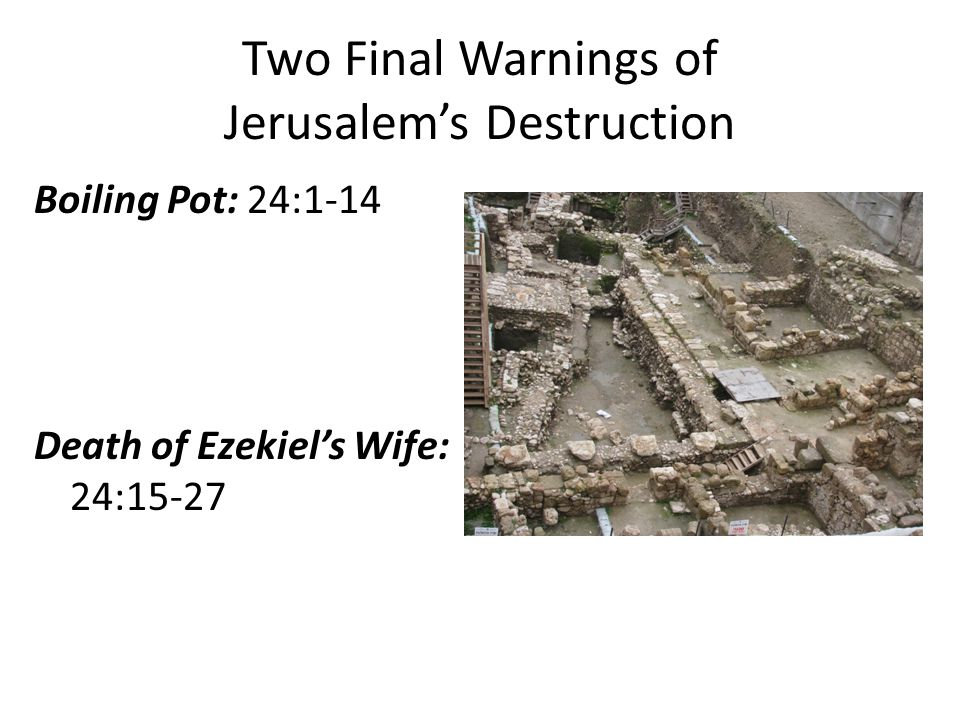 Two Final Warnings of Jerusalem's Destruction Boiling Pot: 24:1-14 Death of Ezekiel's Wife: 24:15-27