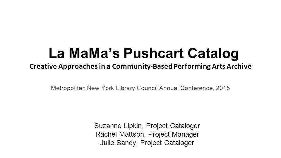 La MaMa's Pushcart Catalog Creative Approaches in a Community-Based Performing Arts Archive Metropolitan New York Library Council Annual Conference, 2015 Suzanne Lipkin, Project Cataloger Rachel Mattson, Project Manager Julie Sandy, Project Cataloger