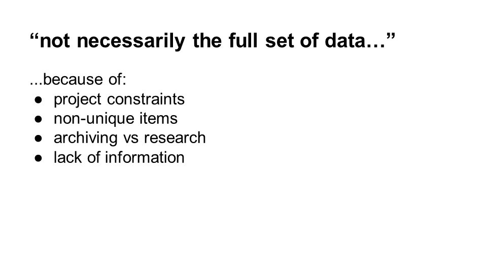 not necessarily the full set of data… ...because of: ●project constraints ●non-unique items ●archiving vs research ●lack of information