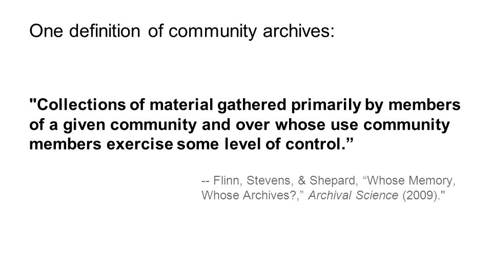 Collections of material gathered primarily by members of a given community and over whose use community members exercise some level of control. -- Flinn, Stevens, & Shepard, Whose Memory, Whose Archives?, Archival Science (2009). One definition of community archives: