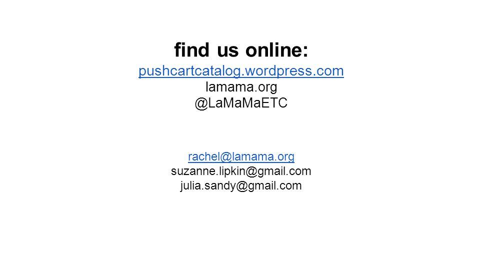 find us online: pushcartcatalog.wordpress.com lamama.org @LaMaMaETC rachel@lamama.org suzanne.lipkin@gmail.com julia.sandy@gmail.com