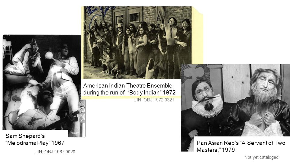 Pan Asian Rep's A Servant of Two Masters, 1979 UIN: OBJ.1972.0321 Not yet cataloged American Indian Theatre Ensemble during the run of Body Indian 1972 Sam Shepard's Melodrama Play 1967 UIN: OBJ.1967.0020