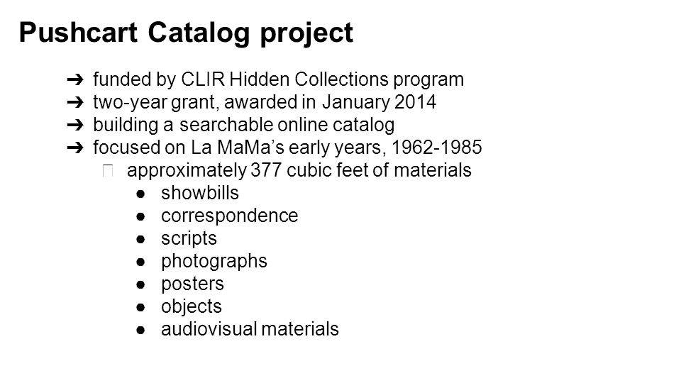 ➔ funded by CLIR Hidden Collections program ➔ two-year grant, awarded in January 2014 ➔ building a searchable online catalog ➔ focused on La MaMa's early years, 1962-1985 ◆ approximately 377 cubic feet of materials ●showbills ●correspondence ●scripts ●photographs ●posters ●objects ●audiovisual materials Pushcart Catalog project