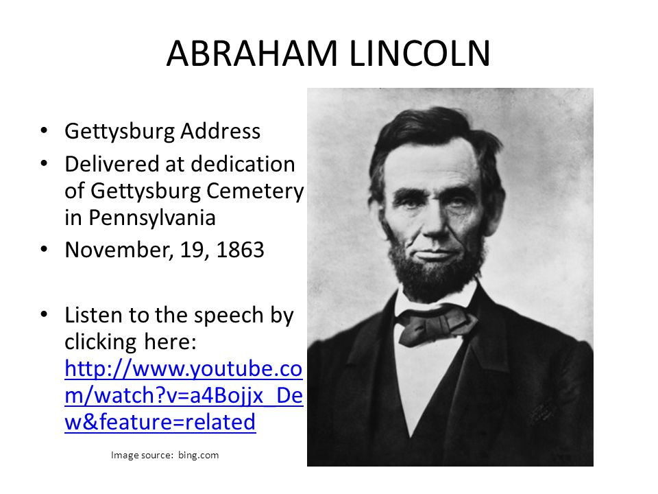 ABRAHAM LINCOLN Gettysburg Address Delivered at dedication of Gettysburg Cemetery in Pennsylvania November, 19, 1863 Listen to the speech by clicking here: http://www.youtube.co m/watch v=a4Bojjx_De w&feature=related http://www.youtube.co m/watch v=a4Bojjx_De w&feature=related Image source: bing.com
