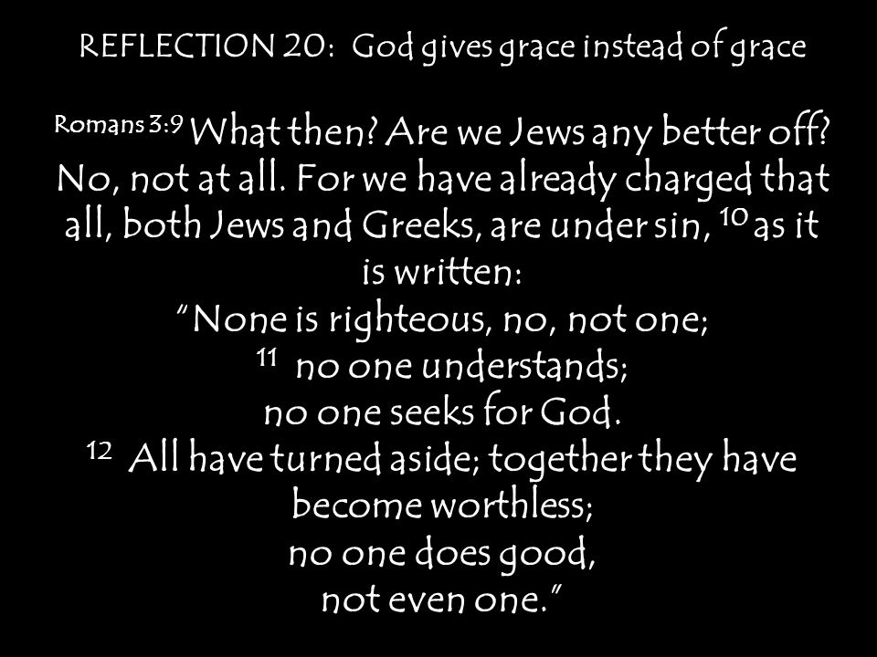 REFLECTION 20: God gives grace instead of grace Romans 3:9 What then? Are we Jews any better off? No, not at all. For we have already charged that all