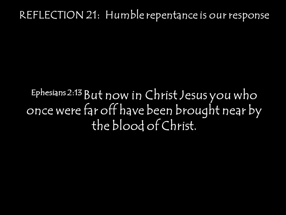 REFLECTION 21: Humble repentance is our response Ephesians 2:13 But now in Christ Jesus you who once were far off have been brought near by the blood