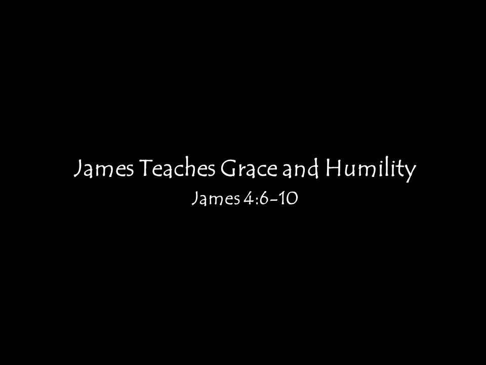 James Teaches Grace and Humility James 4:6-10
