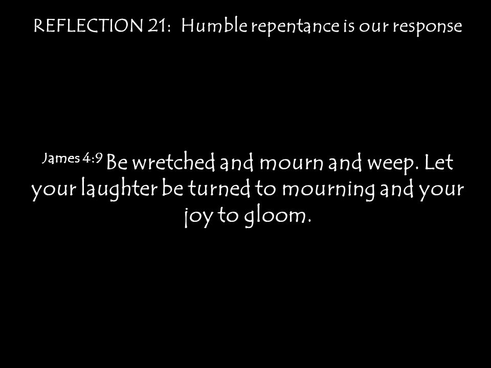 REFLECTION 21: Humble repentance is our response James 4:9 Be wretched and mourn and weep. Let your laughter be turned to mourning and your joy to glo