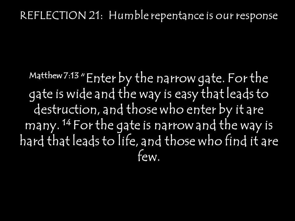 "REFLECTION 21: Humble repentance is our response Matthew 7:13 ""Enter by the narrow gate. For the gate is wide and the way is easy that leads to destru"