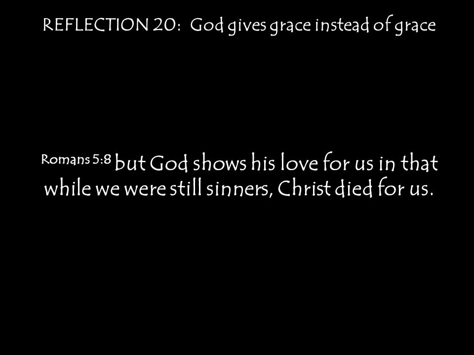 REFLECTION 20: God gives grace instead of grace Romans 5:8 but God shows his love for us in that while we were still sinners, Christ died for us.
