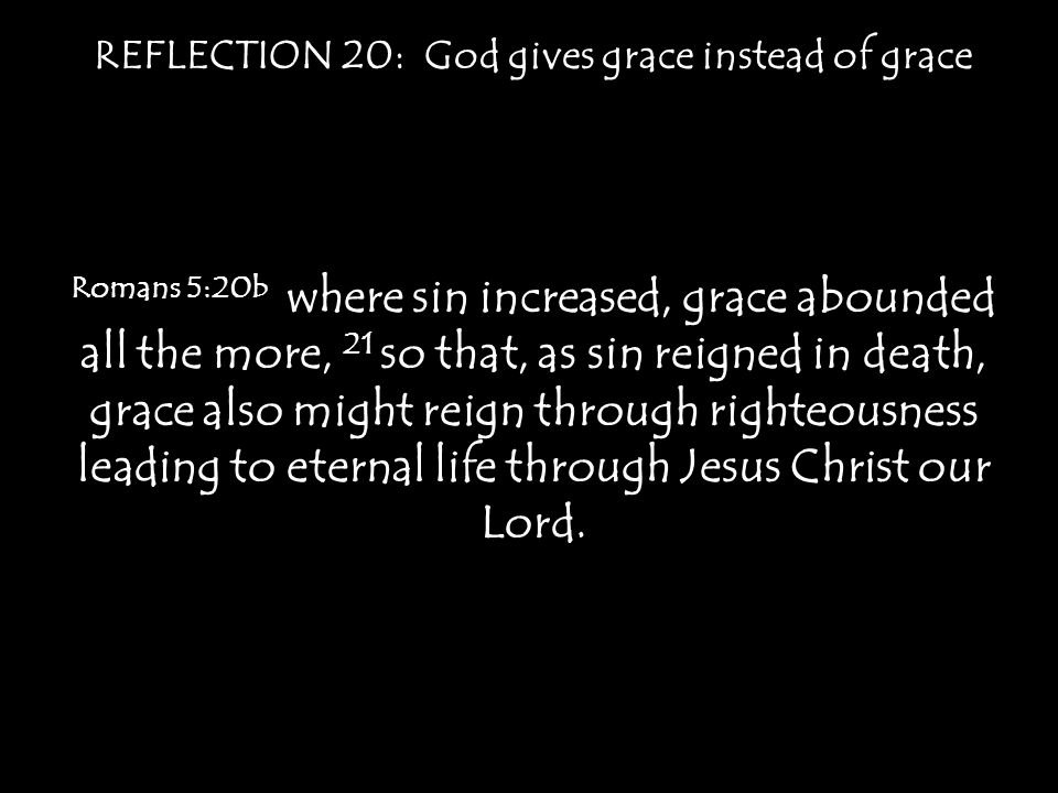 REFLECTION 20: God gives grace instead of grace Romans 5:20b where sin increased, grace abounded all the more, 21 so that, as sin reigned in death, gr