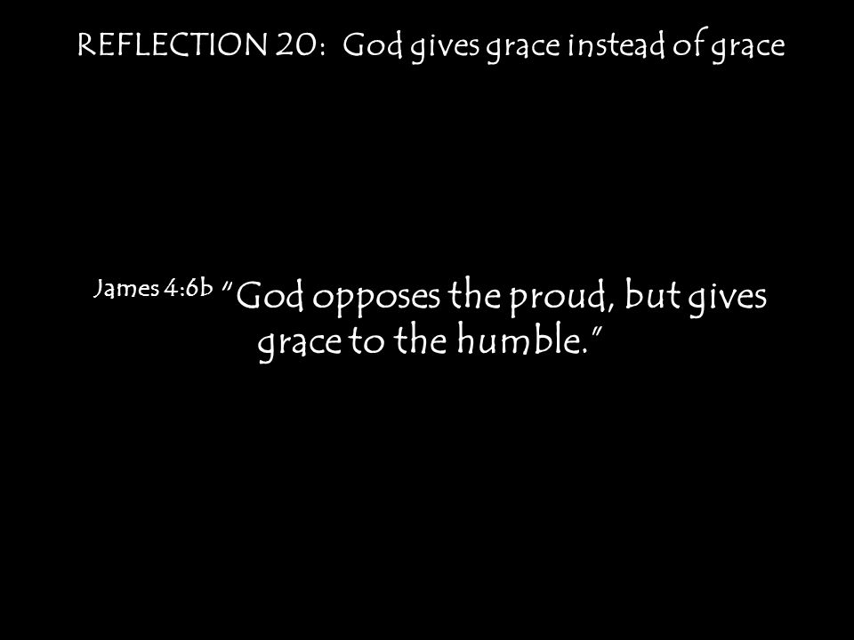 "REFLECTION 20: God gives grace instead of grace James 4:6b ""God opposes the proud, but gives grace to the humble."""