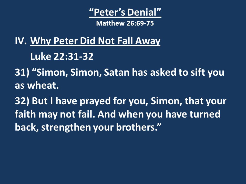 Peter's Denial Matthew 26:69-75 IV.Why Peter Did Not Fall Away Luke 22:31-32 31) Simon, Simon, Satan has asked to sift you as wheat.