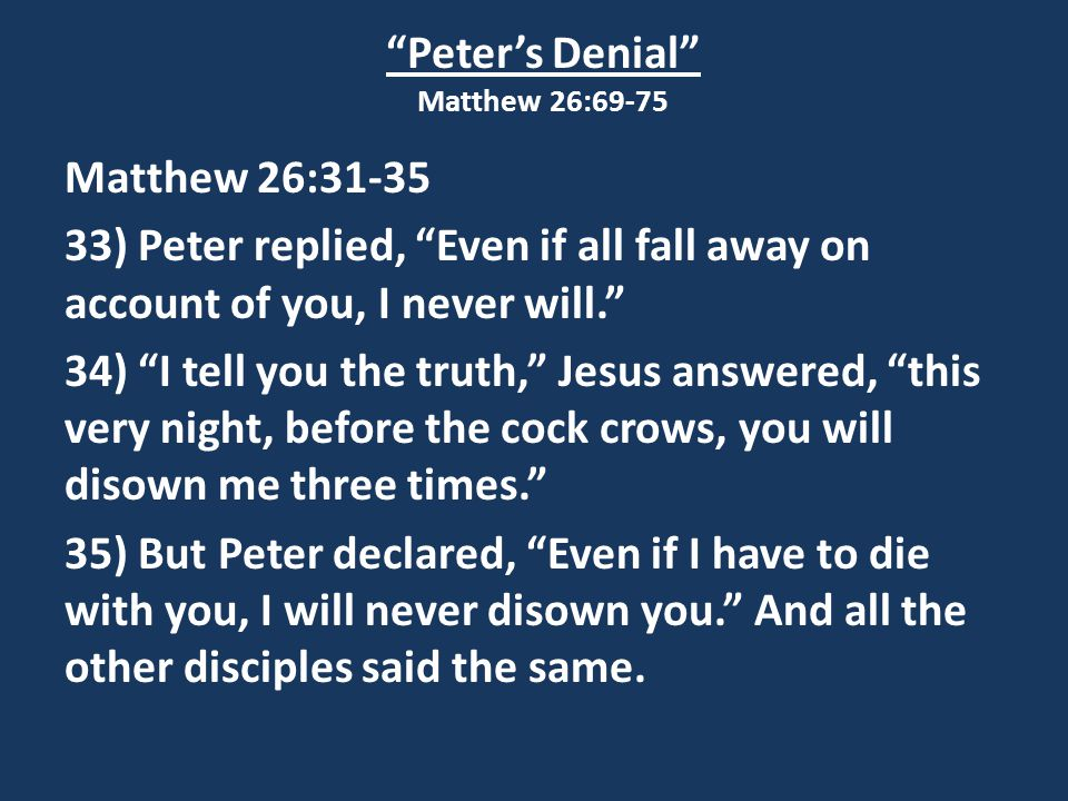 Peter's Denial Matthew 26:69-75 Matthew 26:31-35 33) Peter replied, Even if all fall away on account of you, I never will. 34) I tell you the truth, Jesus answered, this very night, before the cock crows, you will disown me three times. 35) But Peter declared, Even if I have to die with you, I will never disown you. And all the other disciples said the same.