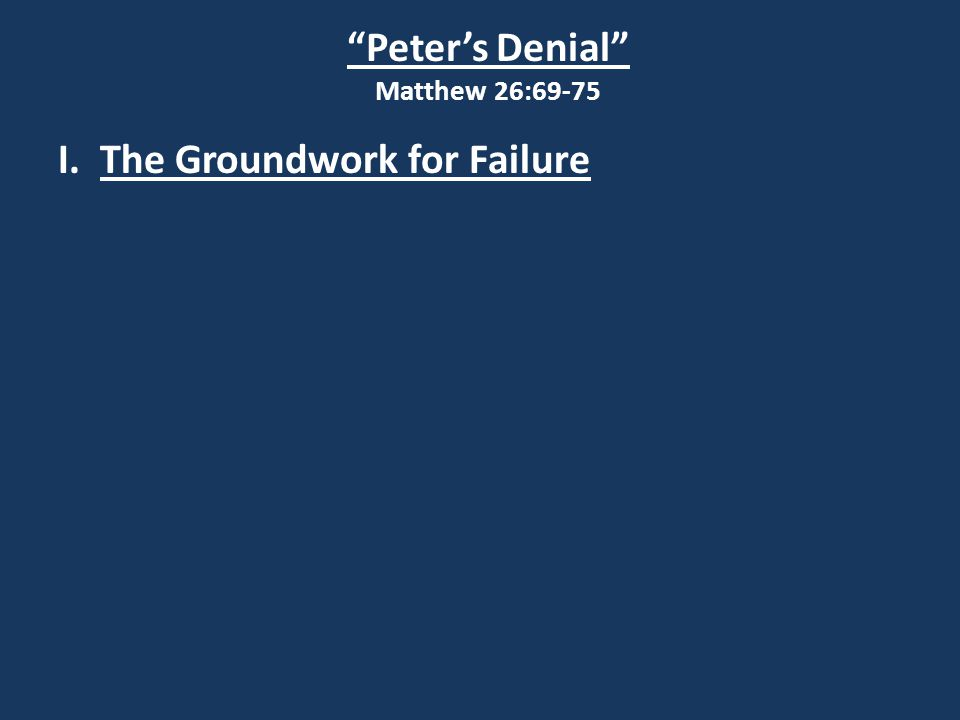 Peter's Denial Matthew 26:69-75 I. The Groundwork for Failure